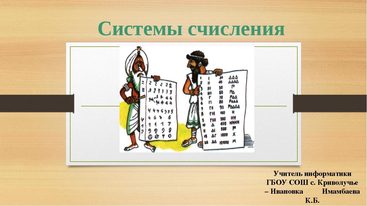 Системы счисления Учитель информатики ГБОУ СОШ с. Криволучье – Ивановка Имам...