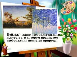 Пейзаж – жанр изобразительного искусства, в котором предметом изображения явл