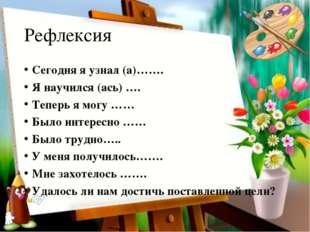 Рефлексия Сегодня я узнал (а)……. Я научился (ась) …. Теперь я могу …… Было ин