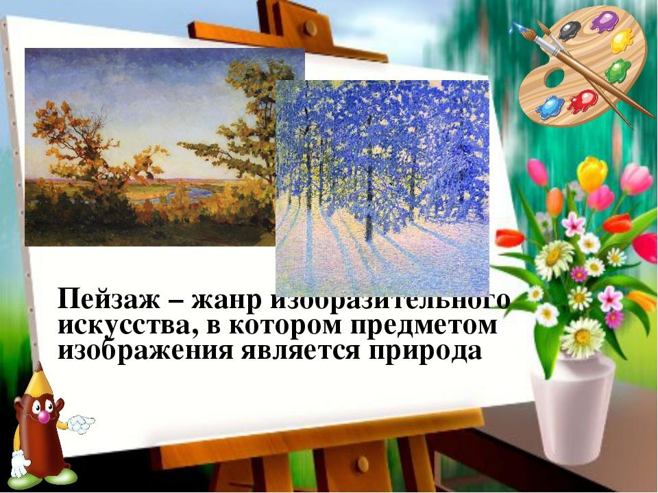 Пейзаж – жанр изобразительного искусства, в котором предметом изображения явл...