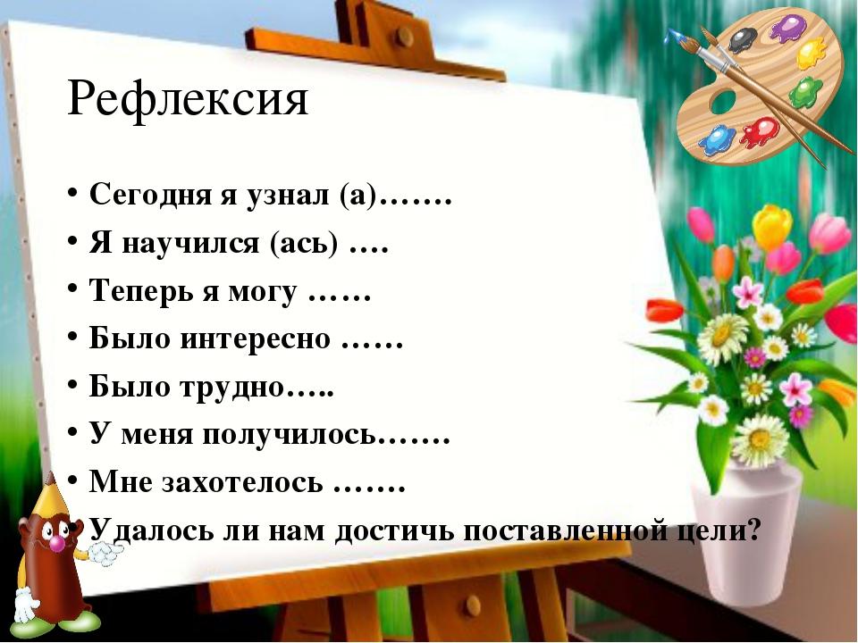 Рефлексия Сегодня я узнал (а)……. Я научился (ась) …. Теперь я могу …… Было ин...
