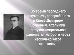 Во время последнего покушения , совершённого в Киеве Дмитрием Богровым, Столы