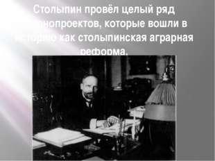Столыпин провёл целый ряд законопроектов, которые вошли в историю как столыпи