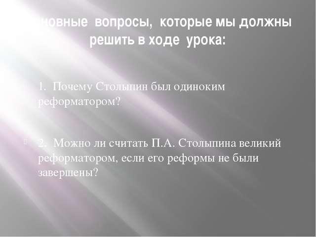 Основные вопросы, которые мы должны решить в ходе урока: 1. Почему Столыпин б...
