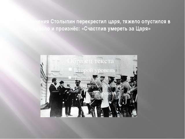 После ранения Столыпин перекрестил царя, тяжело опустился в кресло и произнёс...