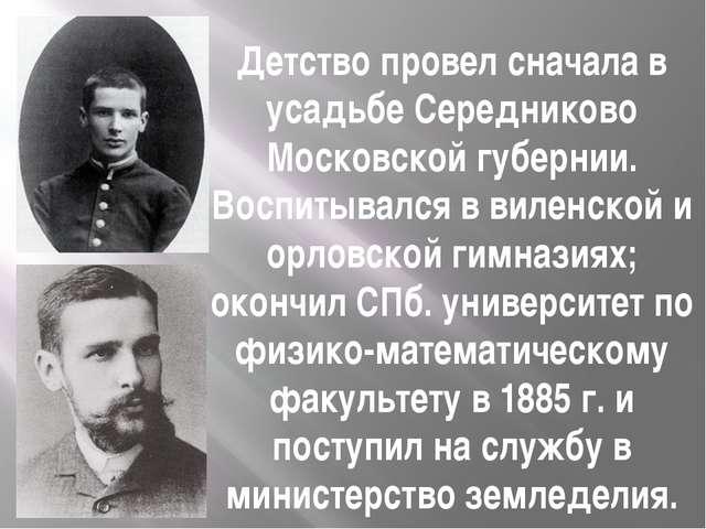Детство провел сначала в усадьбе Середниково Московской губернии. Воспитывалс...