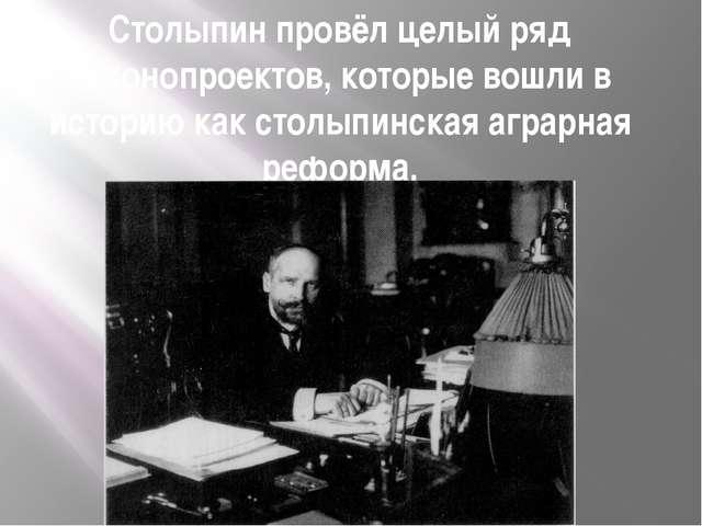 Столыпин провёл целый ряд законопроектов, которые вошли в историю как столыпи...