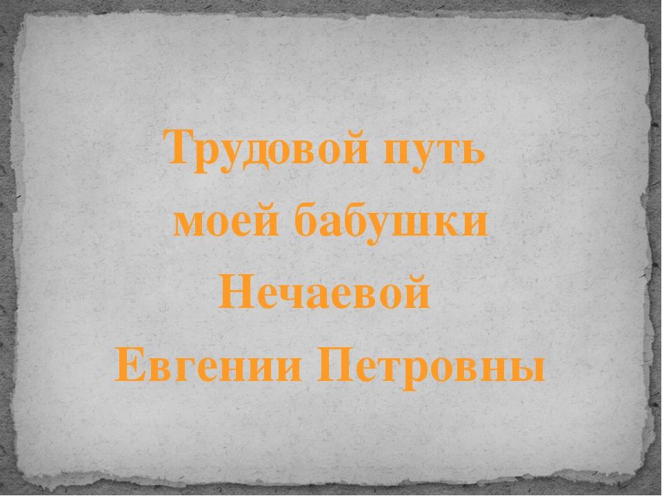 Трудовой путь моей бабушки Нечаевой Евгении Петровны