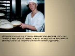 Для pаботы потребуется владение технологиями выпечки различных хлебобулочных