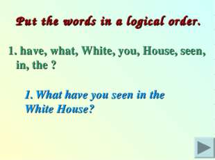 Put the words in a logical order. 1. have, what, White, you, House, seen, in