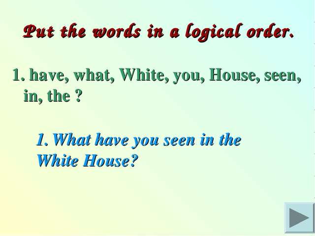 Put the words in a logical order. 1. have, what, White, you, House, seen, in...