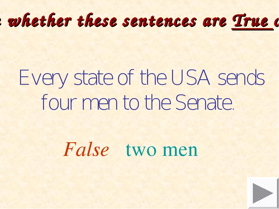 Every state of the USA sends four men to the Senate. False two men Decide wh...