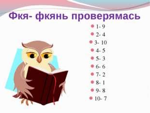 Фкя- фкянь проверямась 1- 9 2- 4 3- 10 4- 5 5- 3 6- 6 7- 2 8- 1 9- 8 10- 7