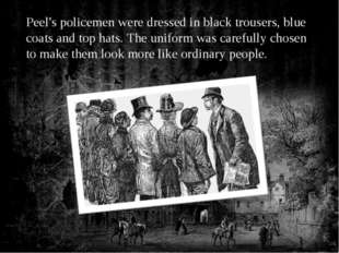 Peel's policemen were dressed in black trousers, blue coats and top hats. The