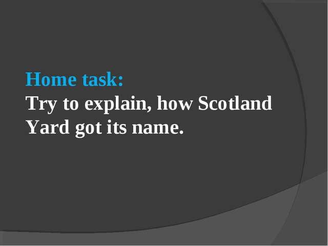 Home task: Try to explain, how Scotland Yard got its name.