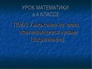 УРОК МАТЕМАТИКИ в 4 КЛАССЕ ТЕМА: Умножение на числа, оканчивающиеся нулями (з