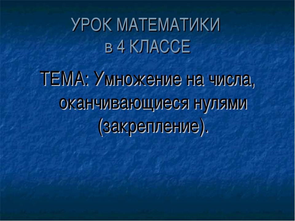 УРОК МАТЕМАТИКИ в 4 КЛАССЕ ТЕМА: Умножение на числа, оканчивающиеся нулями (з...