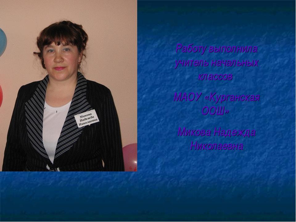 Работу выполнила учитель начальных классов МАОУ «Курганская ООШ» Микова Наде...