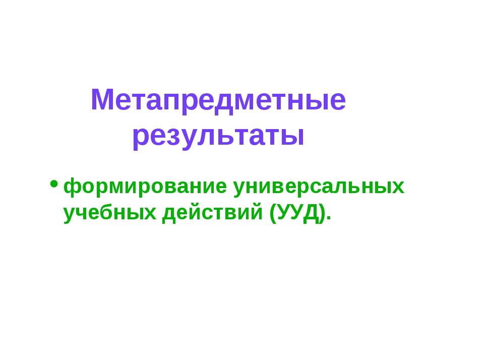 Метапредметные результаты формирование универсальных учебных действий (УУД).