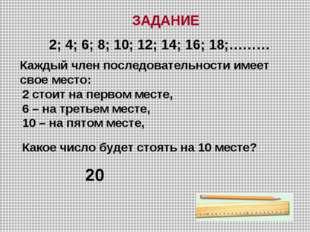 ЗАДАНИЕ 2; 4; 6; 8; 10; 12; 14; 16; 18;……… Каждый член последовательности име