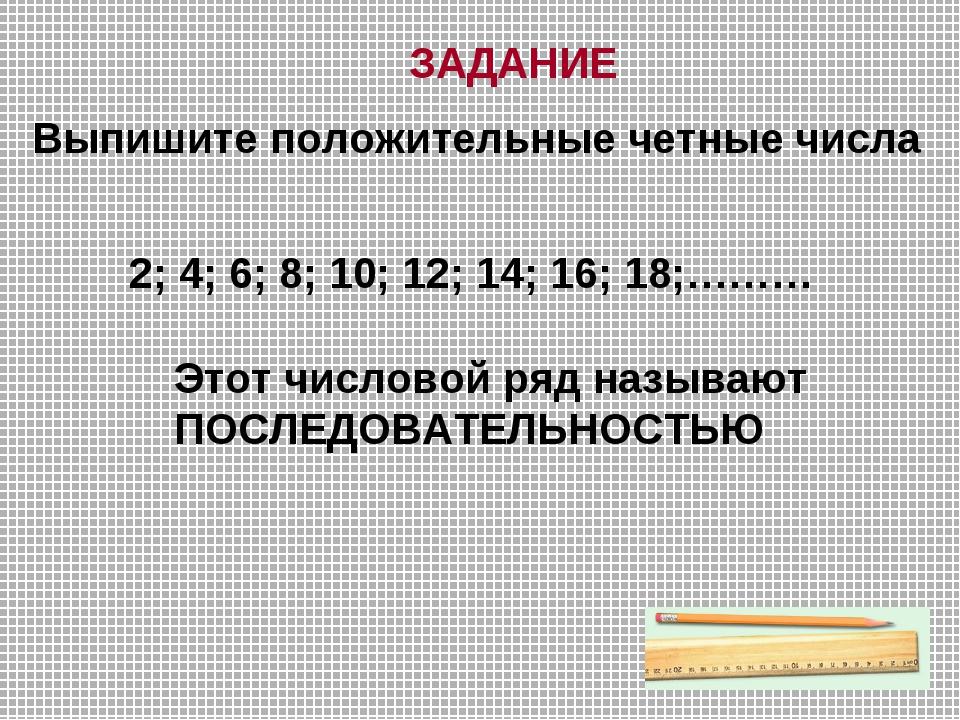 Выпишите положительные четные числа ЗАДАНИЕ 2; 4; 6; 8; 10; 12; 14; 16; 18;……...