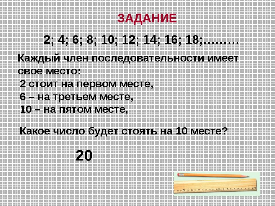 ЗАДАНИЕ 2; 4; 6; 8; 10; 12; 14; 16; 18;……… Каждый член последовательности име...