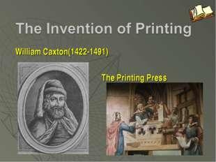 William Caxton(1422-1491) The Printing Press