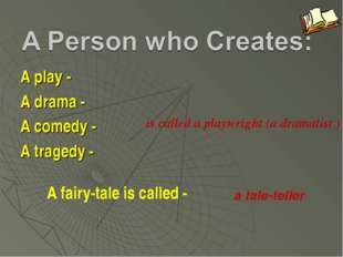 A play - A drama - A comedy - A tragedy - is called a playwright (a dramatist