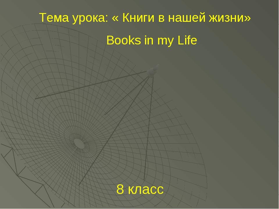 8 класс Тема урока: « Книги в нашей жизни» Books in my Life