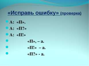 «Исправь ошибку» (проверка) А: «П». А: «П?» А: «П!» «П», – а. «П!» – а. «П?»