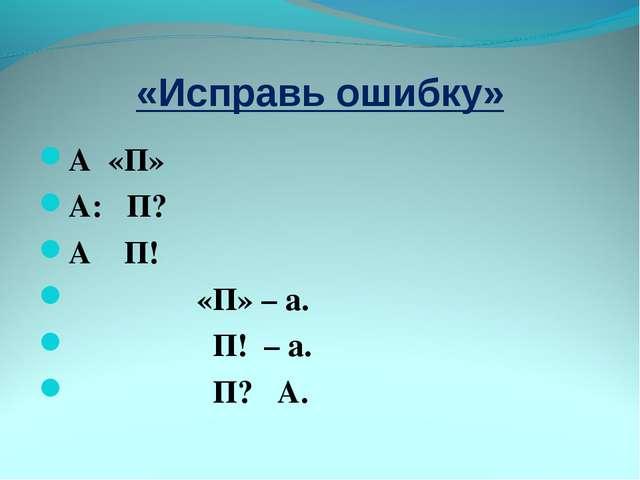 «Исправь ошибку» А «П» А: П? А П! «П» – а. П! – а. П? А.