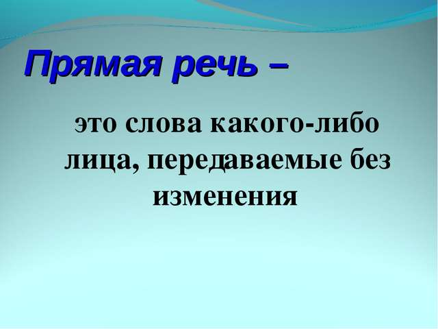 Прямая речь – это слова какого-либо лица, передаваемые без изменения