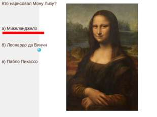 Кто нарисовал Мону Лизу? а) Микеланджело б) Леонардо да Винчи в) Пабло Пикассо