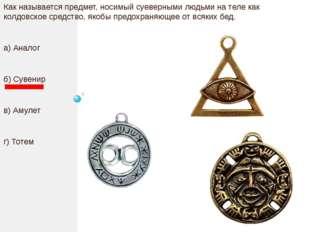 Как называется предмет, носимый суеверными людьми на теле как колдовское сре