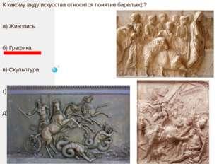К какому виду искусства относится понятие барельеф? а) Живопись б) Графика в