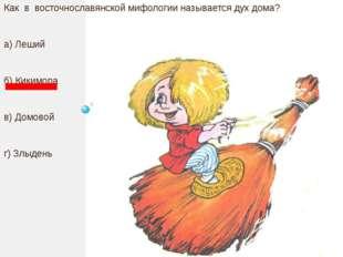 Как в восточнославянской мифологии называется дух дома? а) Леший б) Кикимора
