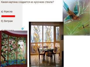 Какая картина создается из кусочков стекла? а) Фреска б) Витраж в) Мозаика г