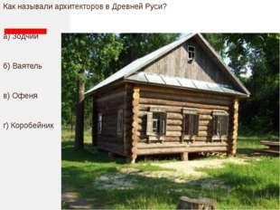 Как называли архитекторов в Древней Руси? а) Зодчий б) Ваятель в) Офеня г) К