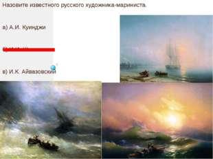 Назовите известного русского художника-мариниста. а) А.И. Куинджи б) И.И. Ши
