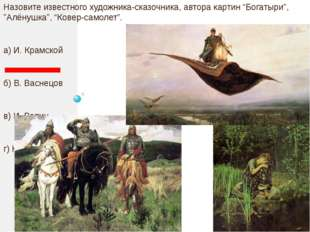 "Назовите известного художника-сказочника, автора картин ""Богатыри"", ""Алёнушк"