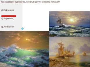 Как называют художника, который рисует морские пейзажи? а) Пейзажист б) Мари