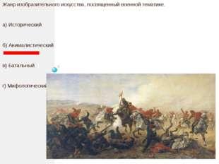 Жанр изобразительного искусства, посвященный военной тематике. а) Историческ