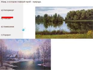 Жанр, в котором главный герой – природа. а) Натюрморт б) Пейзаж в) Анимализм