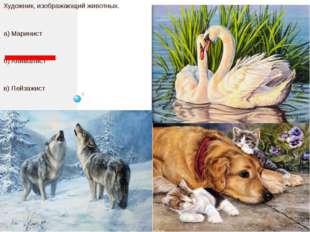 Художник, изображающий животных. а) Маринист б) Анималист в) Пейзажист г) Ба