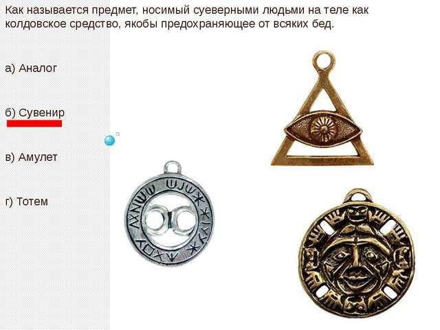 Как называется предмет, носимый суеверными людьми на теле как колдовское сре...