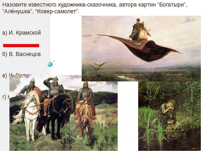 "Назовите известного художника-сказочника, автора картин ""Богатыри"", ""Алёнушк..."