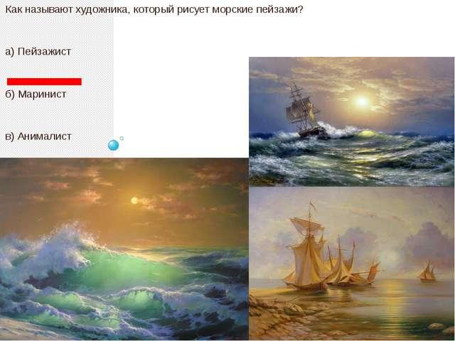 Как называют художника, который рисует морские пейзажи? а) Пейзажист б) Мари...