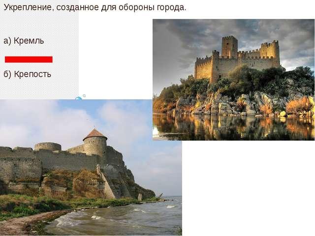 Укрепление, созданное для обороны города. а) Кремль б) Крепость в) Замок г)...