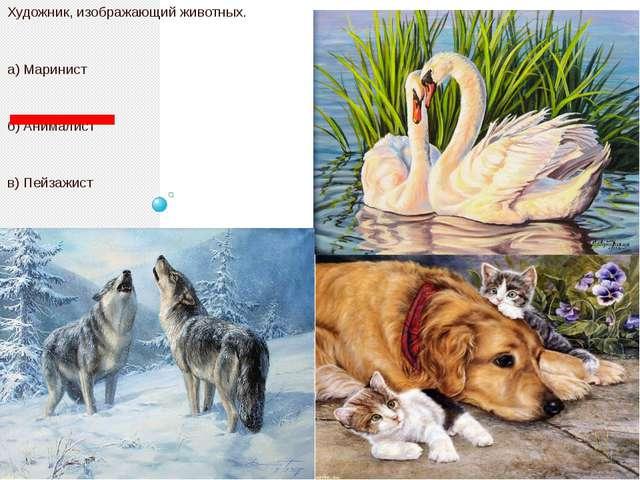 Художник, изображающий животных. а) Маринист б) Анималист в) Пейзажист г) Ба...