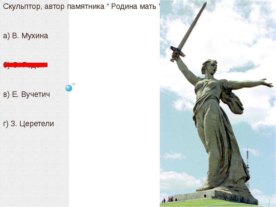 "Скульптор, автор памятника "" Родина мать "". а) В. Мухина б) О. Роден в) Е. В..."